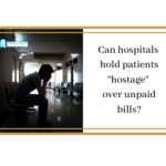 "Can hospitals hold patients ""hostage"" over unpaid bills?"