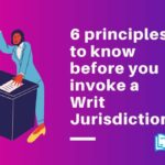 6 Principles to know before you invoke a Writ Jurisdiction
