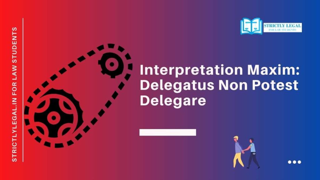 Interpretation Maxim: Delegatus Non Potest Delegare