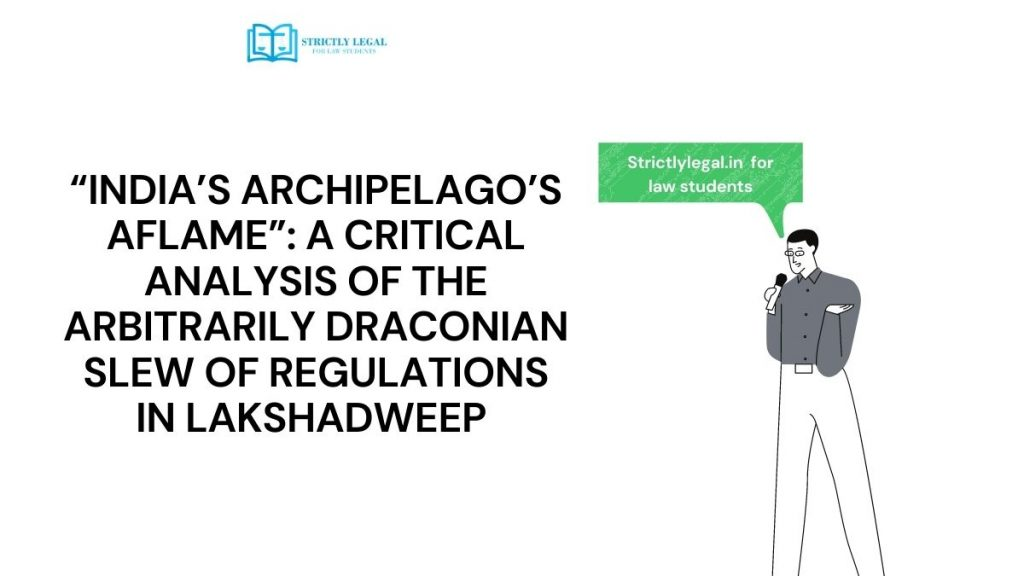 """""""INDIA'S ARCHIPELAGO'S AFLAME"""": A CRITICAL ANALYSIS OF THE ARBITRARILY DRACONIAN SLEW OF REGULATIONS IN LAKSHADWEEP"""