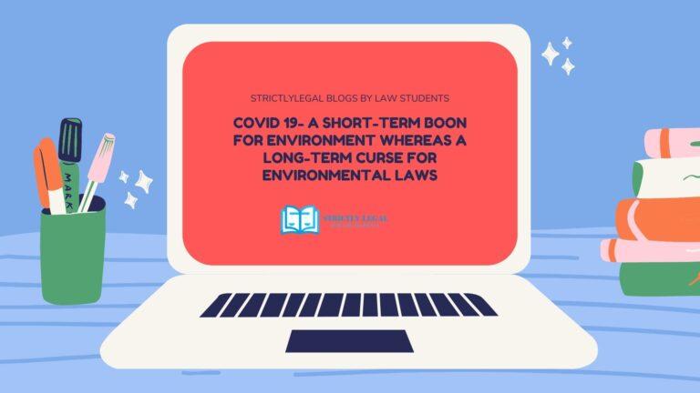 COVID 19- A SHORT-TERM BOON FOR ENVIRONMENT WHEREAS A LONG-TERM CURSE FOR ENVIRONMENTAL LAWS